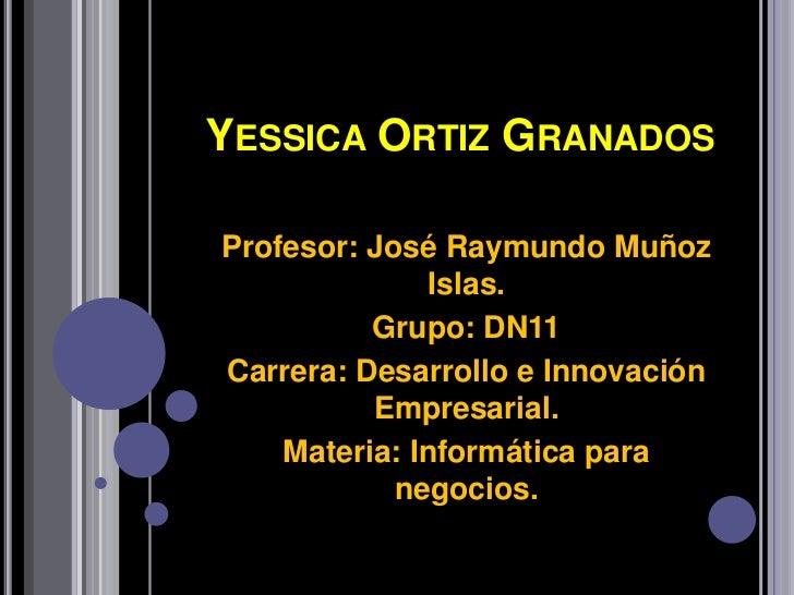 YESSICA ORTIZ GRANADOSProfesor: José Raymundo Muñoz               Islas.          Grupo: DN11Carrera: Desarrollo e Innovac...