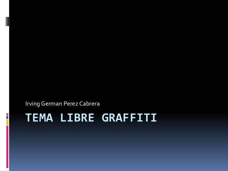 TEMA LIBRE GRAFFITI<br />Irving GermanPerez Cabrera<br />