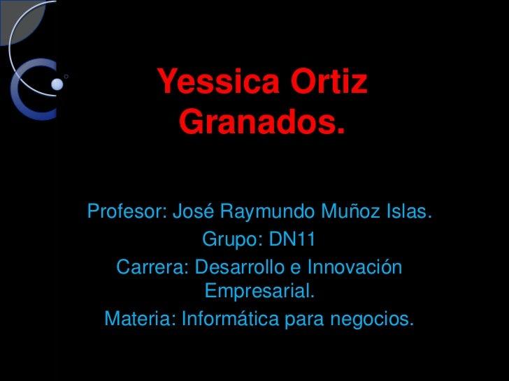 Yessica Ortiz        Granados.Profesor: José Raymundo Muñoz Islas.              Grupo: DN11   Carrera: Desarrollo e Innova...