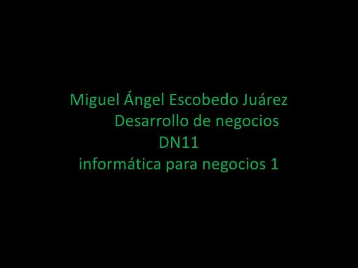 Miguel Ángel Escobedo Juárez      Desarrollo de negocios            DN11 informática para negocios 1