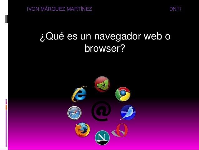 ¿Qué es un navegador web o browser? IVON MÁRQUEZ MARTÍNEZ DN11