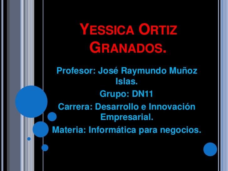 YESSICA ORTIZ       GRANADOS. Profesor: José Raymundo Muñoz               Islas.            Grupo: DN11 Carrera: Desarroll...