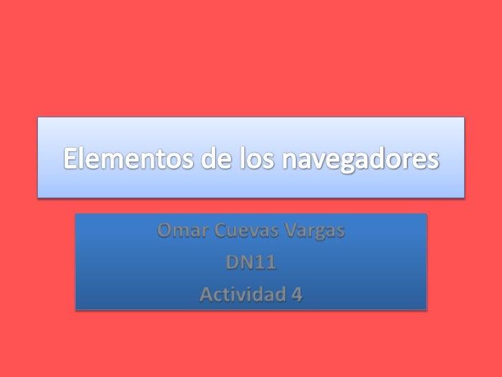 Elementos de los navegadores<br />Omar Cuevas Vargas<br />DN11<br />Actividad 4<br />