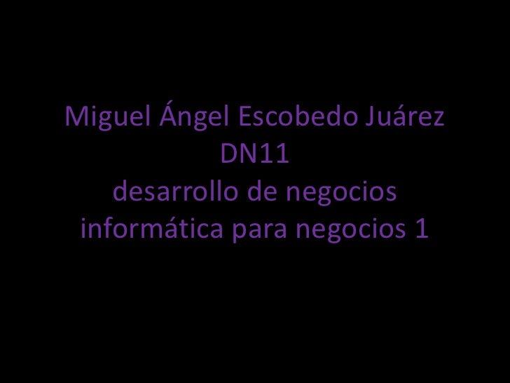 Miguel Ángel Escobedo Juárez            DN11    desarrollo de negocios informática para negocios 1