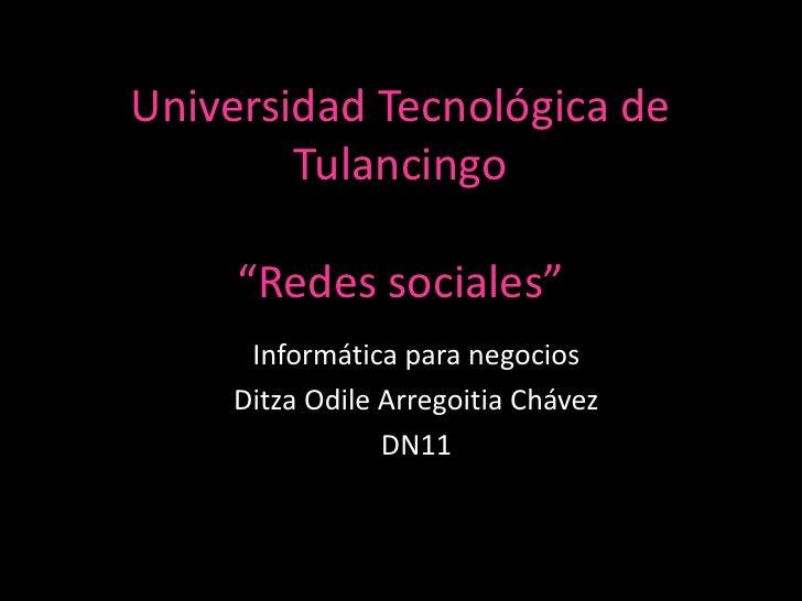 """Universidad Tecnológica de        Tulancingo     """"Redes sociales""""     Informática para negocios    Ditza Odile Arregoitia ..."""