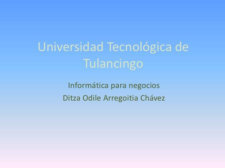 Universidad Tecnológica de        Tulancingo     Informática para negocios    Ditza Odile Arregoitia Chávez