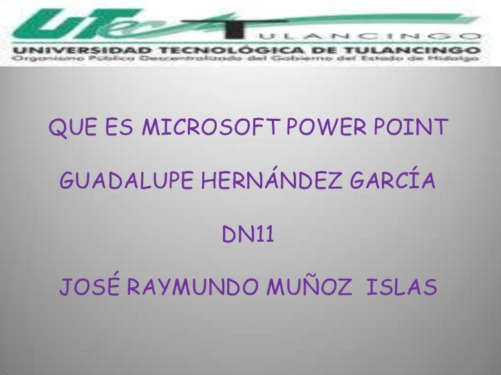 QUE ES MICROSOFT POWER POINTGUADALUPE HERNÁNDEZ GARCÍA            DN11JOSÉ RAYMUNDO MUÑOZ ISLAS