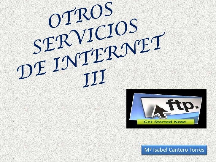 OTROS SERVICIOS DE INTERNET  III<br />Mª Isabel Cantero Torres<br />
