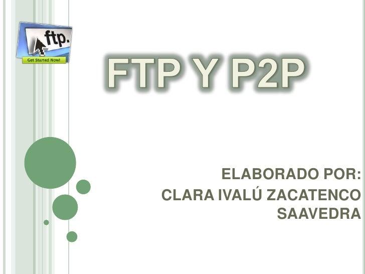 FTP Y P2P<br />ELABORADO POR: <br />CLARA IVALÚ ZACATENCO SAAVEDRA<br />