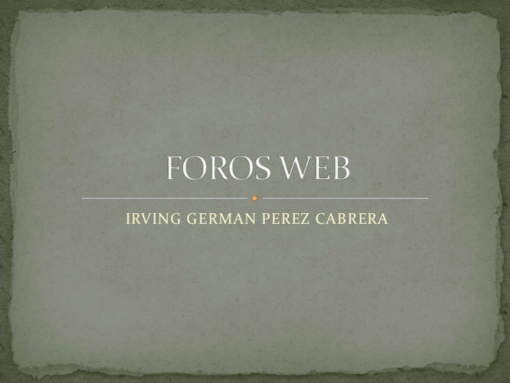 IRVING GERMAN PEREZ CABRERA<br />FOROS WEB<br />