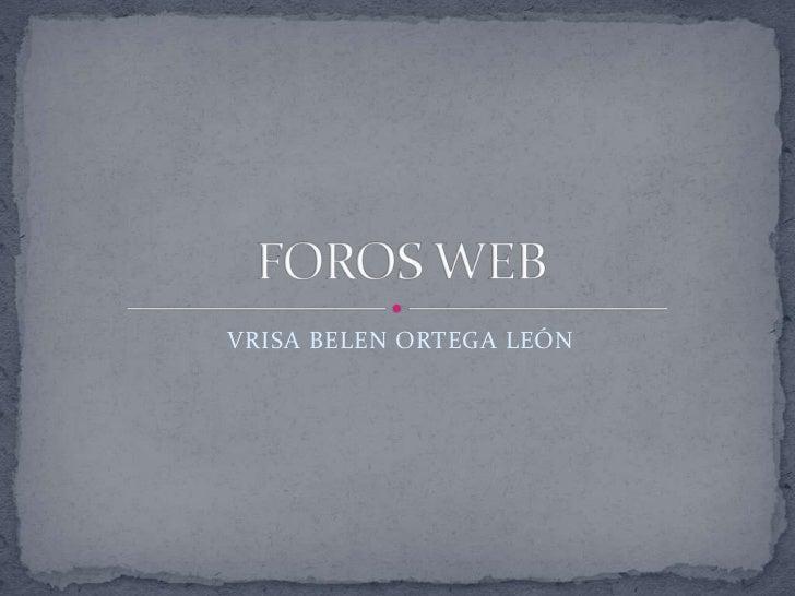 VRISA BELEN ORTEGA LEÓN<br />FOROS WEB<br />