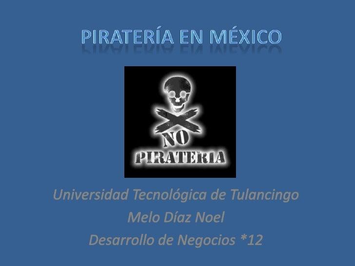 Piratería en México<br />Universidad Tecnológica de Tulancingo<br />Melo Díaz Noel<br />Desarrollo de Negocios *12<br />