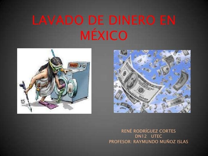 LAVADO DE DINERO EN MÉXICO<br />RENÉ RODRÍGUEZ CORTES<br />DN12   UTEC<br />PROFESOR: RAYMUNDO MUÑOZ ISLAS<br />