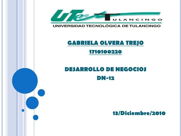 GABRIELA OLVERA TREJO<br />1710100220<br />DESARROLLO DE NEGOCIOS<br />DN-12<br />13/Diciembre/2010<br />