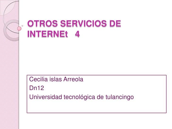 OTROS SERVICIOS DE             INTERNEt   4<br />Cecilia islas Arreola<br />Dn12<br />Universidad tecnológica de tulancing...