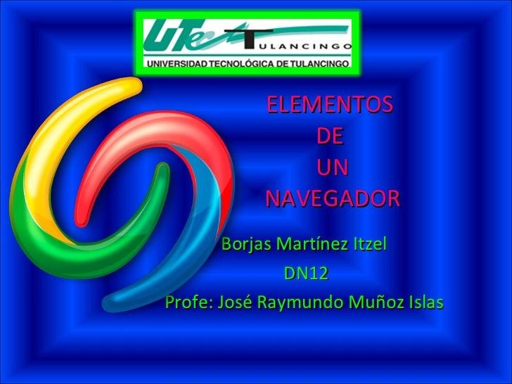 ELEMENTOS  DE  UN  NAVEGADOR  Borjas Martínez Itzel  DN12 Profe: José Raymundo Muñoz Islas