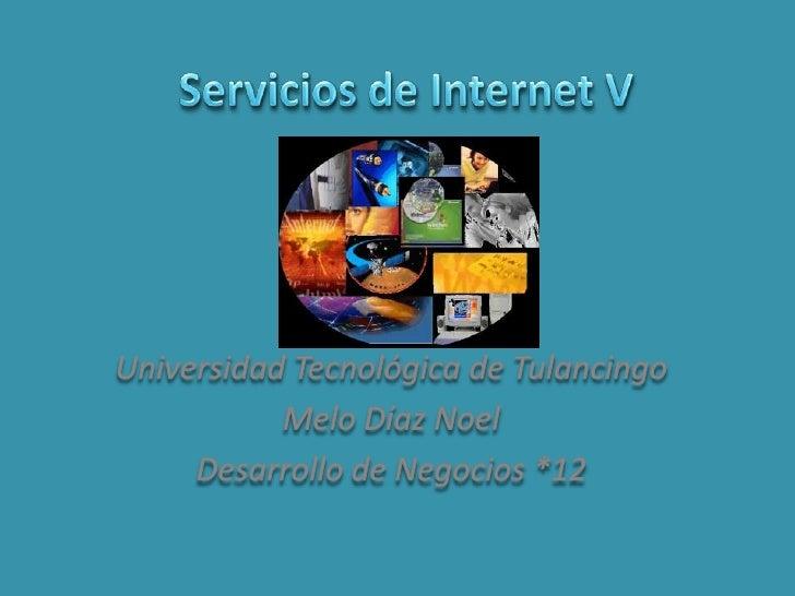 Servicios de Internet V<br />Universidad Tecnológica de Tulancingo<br />Melo Díaz Noel<br />Desarrollo de Negocios *12<br />