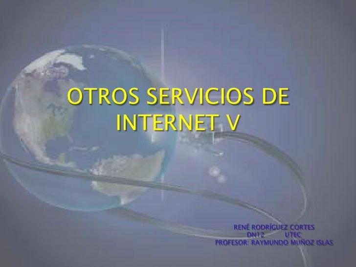 OTROS SERVICIOS DE INTERNET V<br />RENÉ RODRÍGUEZ CORTES<br />DN12          UTEC<br />PROFESOR: RAYMUNDO MUÑOZ ISLAS<br />