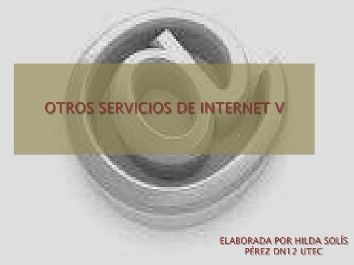 OTROS SERVICIOS DE INTERNET V<br />ELABORADA POR HILDA SOLÍS PÉREZ DN12 UTEC<br />
