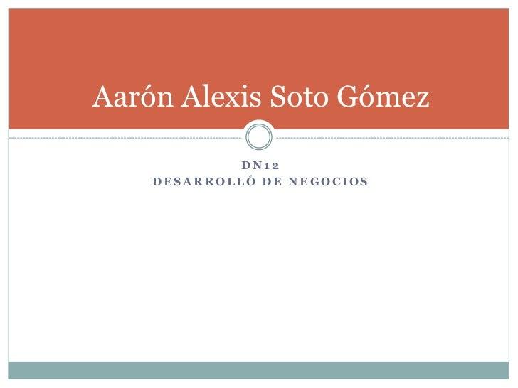 Aarón Alexis Soto Gómez             DN12    DESARROLLÓ DE NEGOCIOS