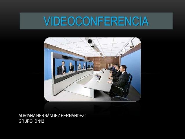 VIDEOCONFERENCIAADRIANA HERNÁNDEZ HERNÁNDEZGRUPO: DN12