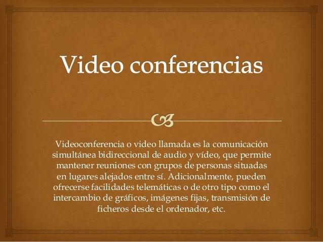 Videoconferencia o video llamada es la comunicaciónsimultánea bidireccional de audio y vídeo, que permite mantener reunion...