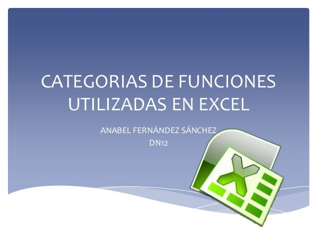 CATEGORIAS DE FUNCIONES  UTILIZADAS EN EXCEL     ANABEL FERNÁNDEZ SÁNCHEZ               DN12