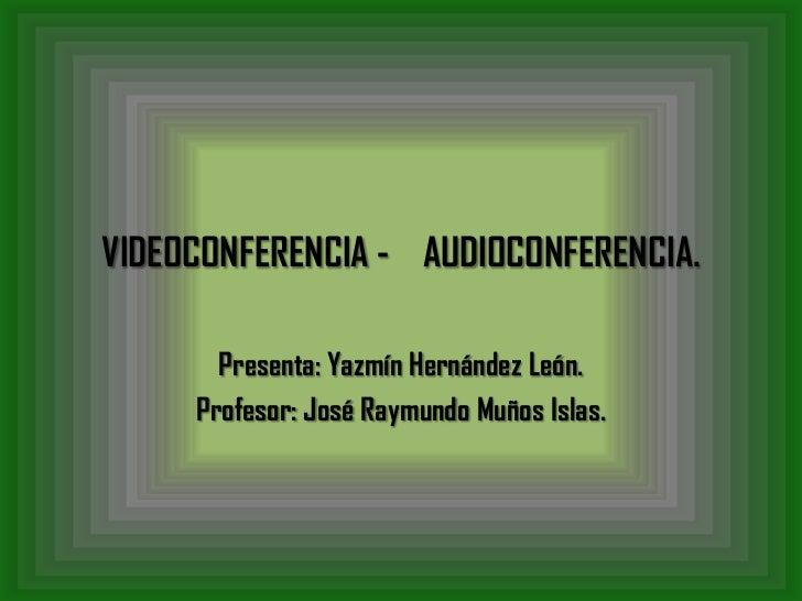 VIDEOCONFERENCIA - AUDIOCONFERENCIA.       Presenta: Yazmín Hernández León.     Profesor: José Raymundo Muños Islas.