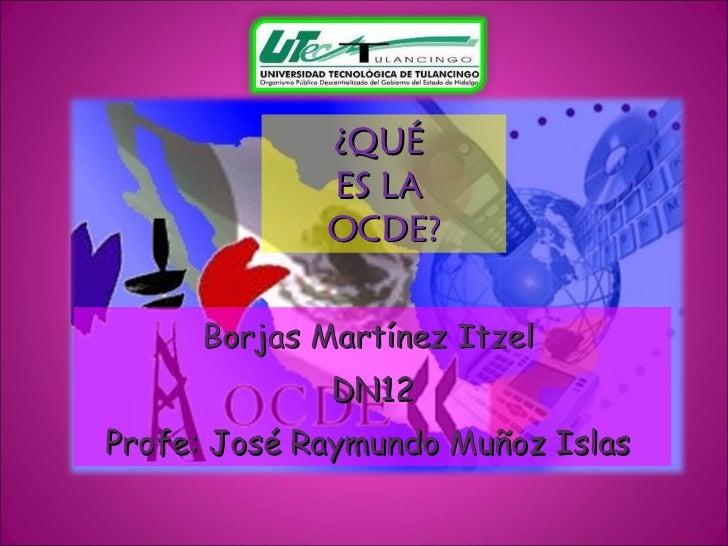 ¿QUÉ  ES LA  OCDE? Borjas Martínez Itzel  DN12 Profe: José Raymundo Muñoz Islas