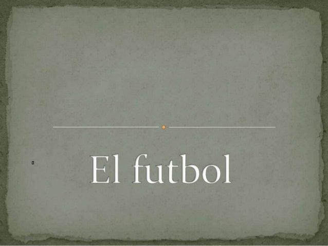  No hay país, en el cual no se practique este deporte. llamado futbol, balompié o soccer según el idioma  del país Es a...