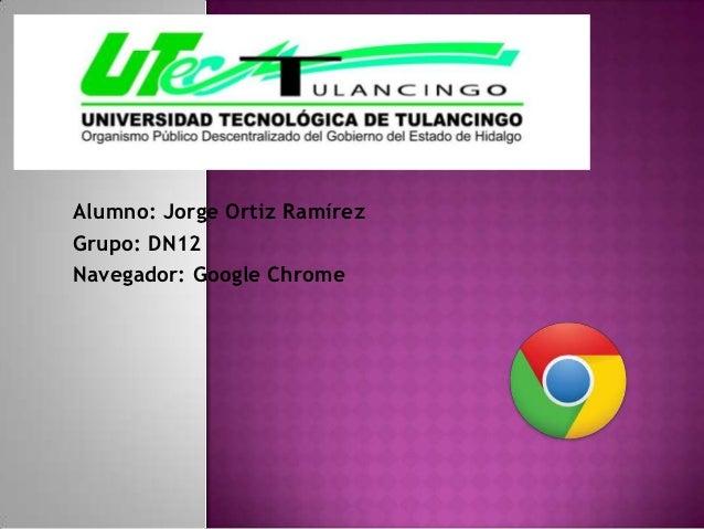 Alumno: Jorge Ortiz RamírezGrupo: DN12Navegador: Google Chrome