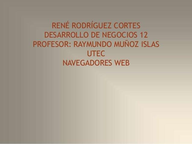 RENÉ RODRÍGUEZ CORTES DESARROLLO DE NEGOCIOS 12 PROFESOR: RAYMUNDO MUÑOZ ISLAS UTEC NAVEGADORES WEB