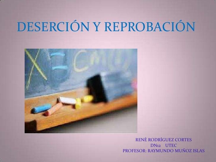 DESERCIÓN Y REPROBACIÓN<br />RENÉ RODRÍGUEZ CORTES<br />DN12    UTEC<br />PROFESOR: RAYMUNDO MUÑOZ ISLAS<br />