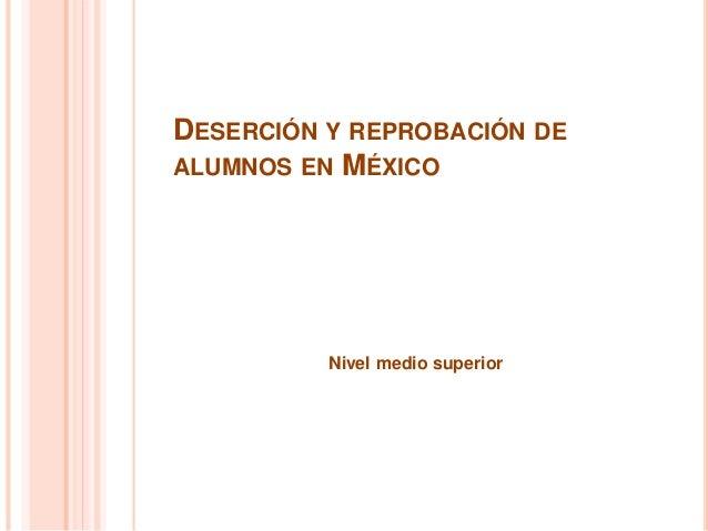 DESERCIÓN Y REPROBACIÓN DE ALUMNOS EN MÉXICO Nivel medio superior