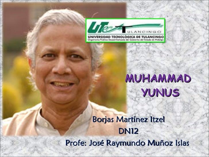 MUHAMMAD  YUNUS Borjas Martínez Itzel DN12 Profe: José Raymundo Muñoz Islas