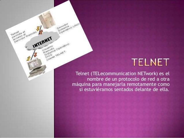 Telnet (TELecommunication NETwork) es el       nombre de un protocolo de red a otramáquina para manejarla remotamente como...