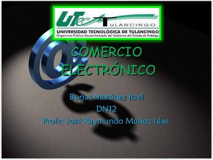 COMERCIO  ELECTRÓNICO Borjas Martínez Itzel DN12 Profe: José Raymundo Muñoz Islas