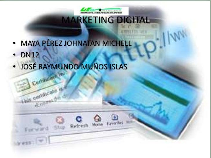 MARKETING DIGITAL• MAYA PÉREZ JOHNATAN MICHELL• DN12• JOSÉ RAYMUNDO MUÑOS ISLAS