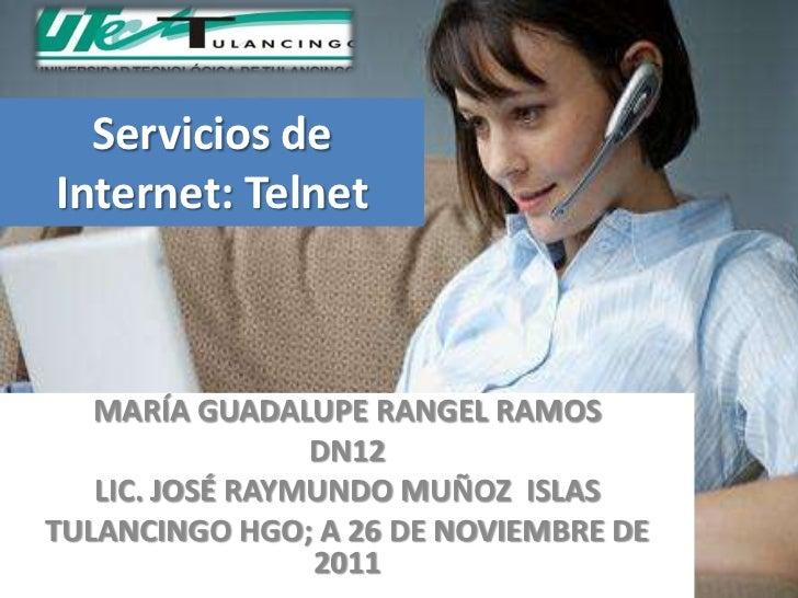 Servicios deInternet: Telnet   MARÍA GUADALUPE RANGEL RAMOS                 DN12   LIC. JOSÉ RAYMUNDO MUÑOZ ISLASTULANCING...