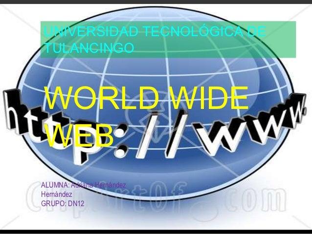UNIVERSIDAD TECNOLÓGICA DETULANCINGOWORLD WIDEWEBALUMNA: Adriana HernándezHernándezGRUPO: DN12