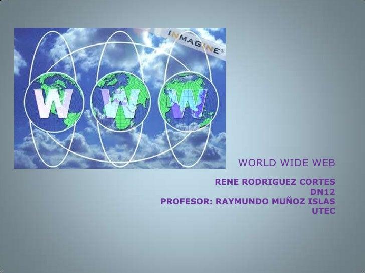 RENE RODRIGUEZ CORTESDN12PROFESOR: RAYMUNDO MUÑOZ ISLASUTEC<br /> WORLD WIDE WEB<br />