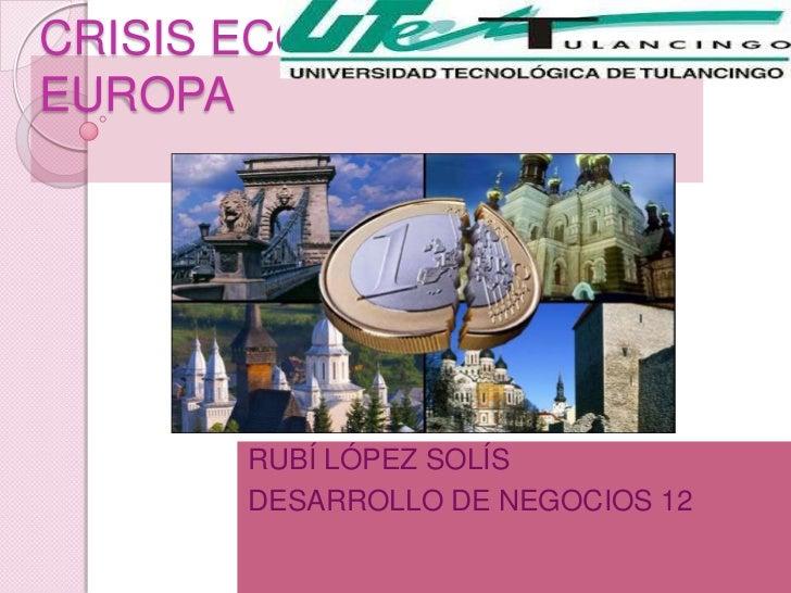 CRISIS ECONÓMICAEUROPA       RUBÍ LÓPEZ SOLÍS       DESARROLLO DE NEGOCIOS 12