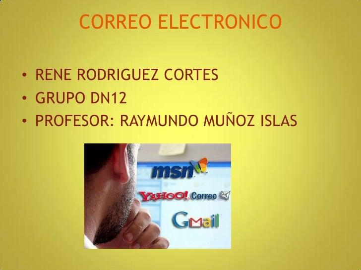 CORREO ELECTRONICO<br />RENE RODRIGUEZ CORTES<br />GRUPO DN12<br />PROFESOR: RAYMUNDO MUÑOZ ISLAS<br />