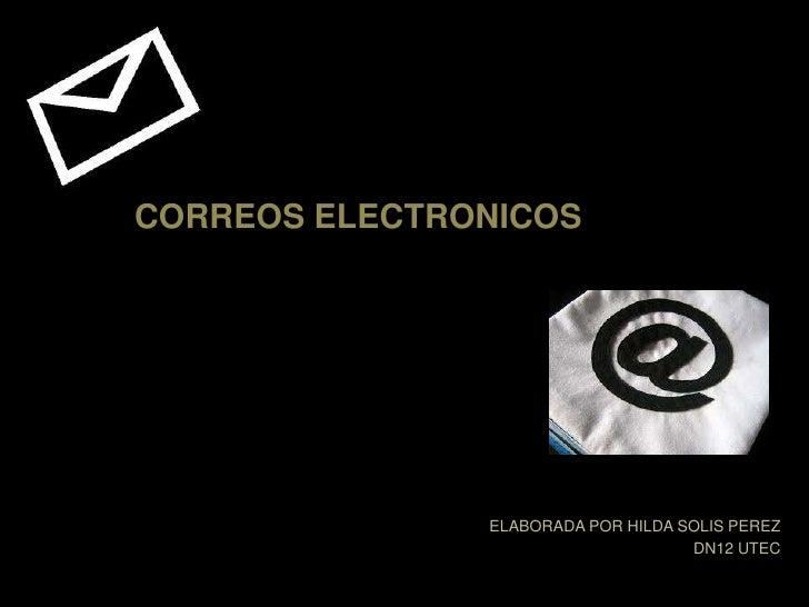 CORREOS ELECTRONICOS<br />ELABORADA POR HILDA SOLIS PEREZ<br />DN12 UTEC<br />