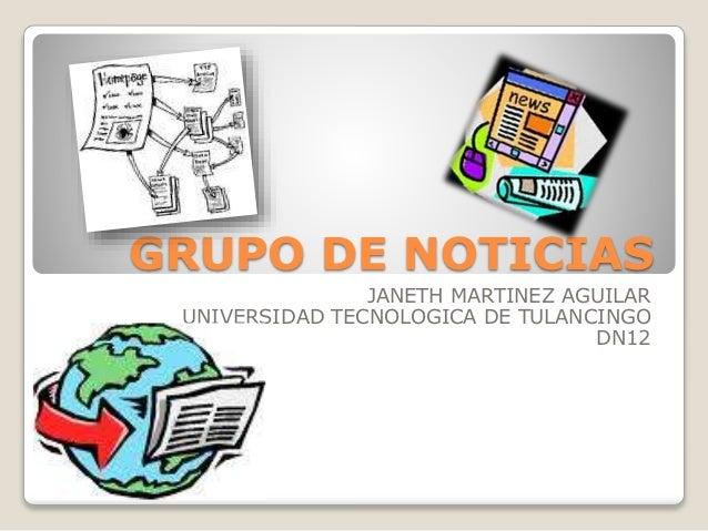 GRUPO DE NOTICIAS JANETH MARTINEZ AGUILAR UNIVERSIDAD TECNOLOGICA DE TULANCINGO DN12