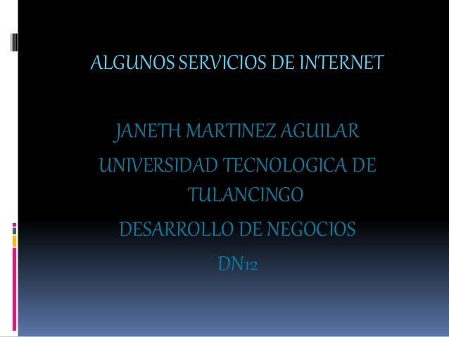 ALGUNOS SERVICIOS DE INTERNET JANETH MARTINEZ AGUILAR UNIVERSIDAD TECNOLOGICA DE TULANCINGO DESARROLLO DE NEGOCIOS DN12