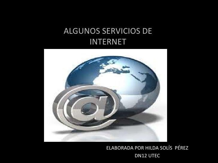 ALGUNOS SERVICIOS DEINTERNET<br />ELABORADA POR HILDA SOLÍS  PÉREZ<br />DN12 UTEC<br />