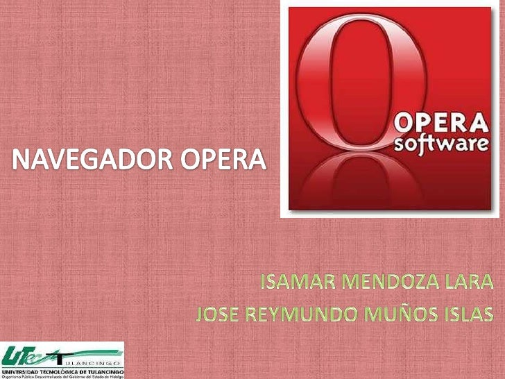 Fuentes:http://es.wikipedia.org/wiki/Opera_(navegador)http://www.google.com.mx/search?hl=es&sugexp=kjrmc&cp=11&gs_id=t&xhr...