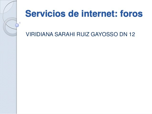 Servicios de internet: forosVIRIDIANA SARAHI RUIZ GAYOSSO DN 12
