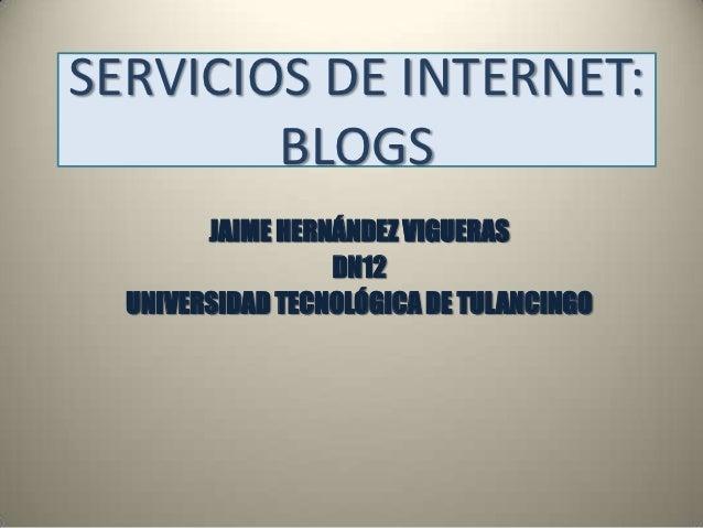 SERVICIOS DE INTERNET:        BLOGS        JAIME HERNÁNDEZ VIGUERAS                  DN12  UNIVERSIDAD TECNOLÓGICA DE TULA...